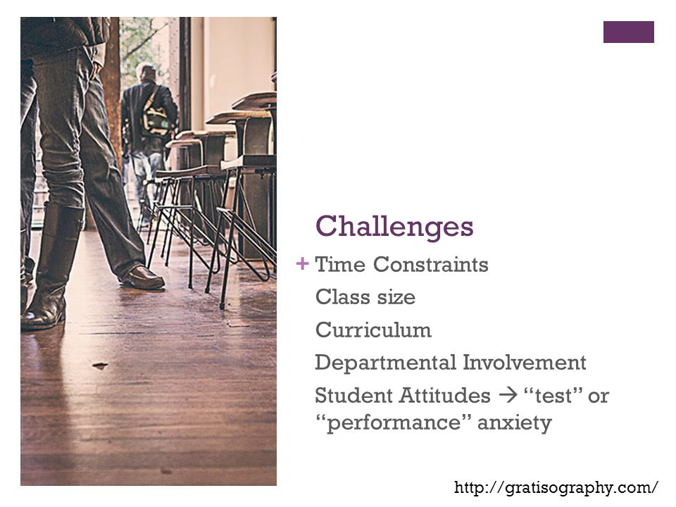 + Challenges Time Constraints Class size Curriculum Departmental Involvement Student Attitudes  test or performance anxiety http://gratisography.com/