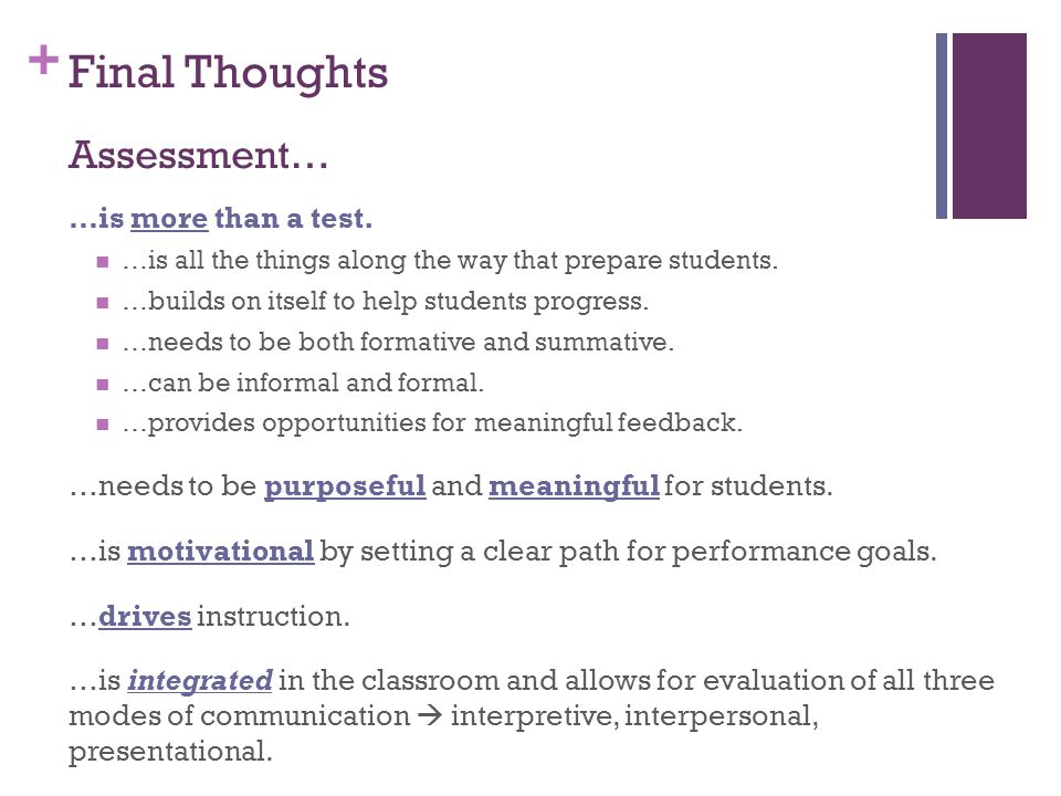 + Final Thoughts Assessment… …is more than a test. …is all the things along the way that prepare students. …builds on itself to help students progress