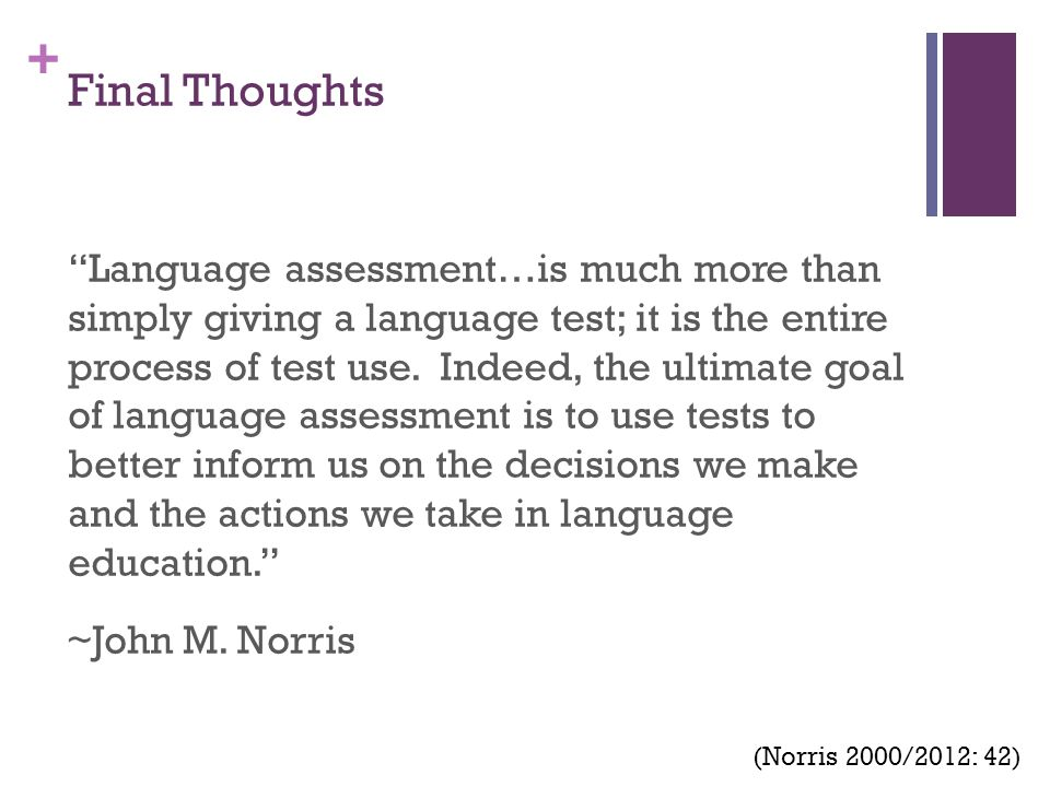 "+ Final Thoughts ""Language assessment…is much more than simply giving a language test; it is the entire process of test use. Indeed, the ultimate goal"