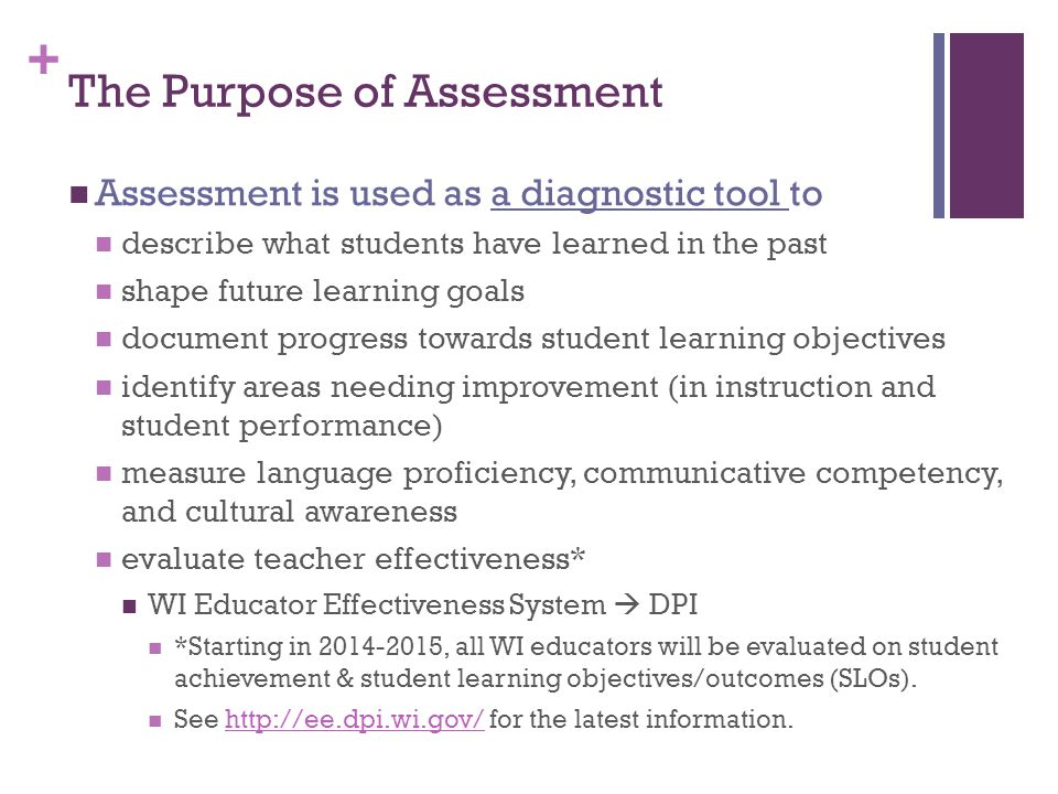 + The Purpose of Assessment Assessment is used as a diagnostic tool to describe what students have learned in the past shape future learning goals doc
