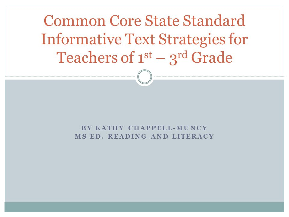 BY KATHY CHAPPELL-MUNCY MS ED. READING AND LITERACY Common Core State Standard Informative Text Strategies for Teachers of 1 st – 3 rd Grade