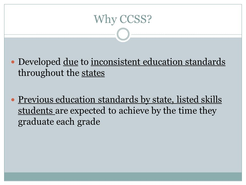 Why CCSS? Developed due to inconsistent education standards throughout the states Previous education standards by state, listed skills students are ex