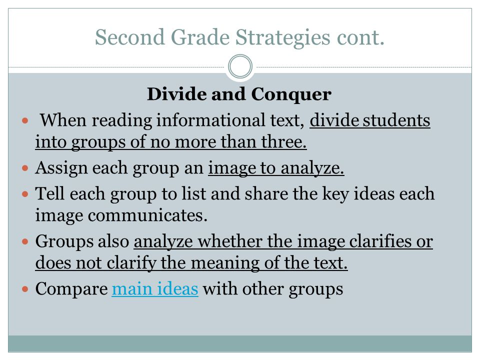 Second Grade Strategies cont. Divide and Conquer When reading informational text, divide students into groups of no more than three. Assign each group