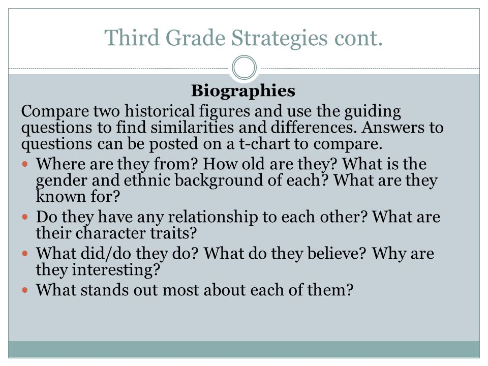 Third Grade Strategies cont. Biographies Compare two historical figures and use the guiding questions to find similarities and differences. Answers to