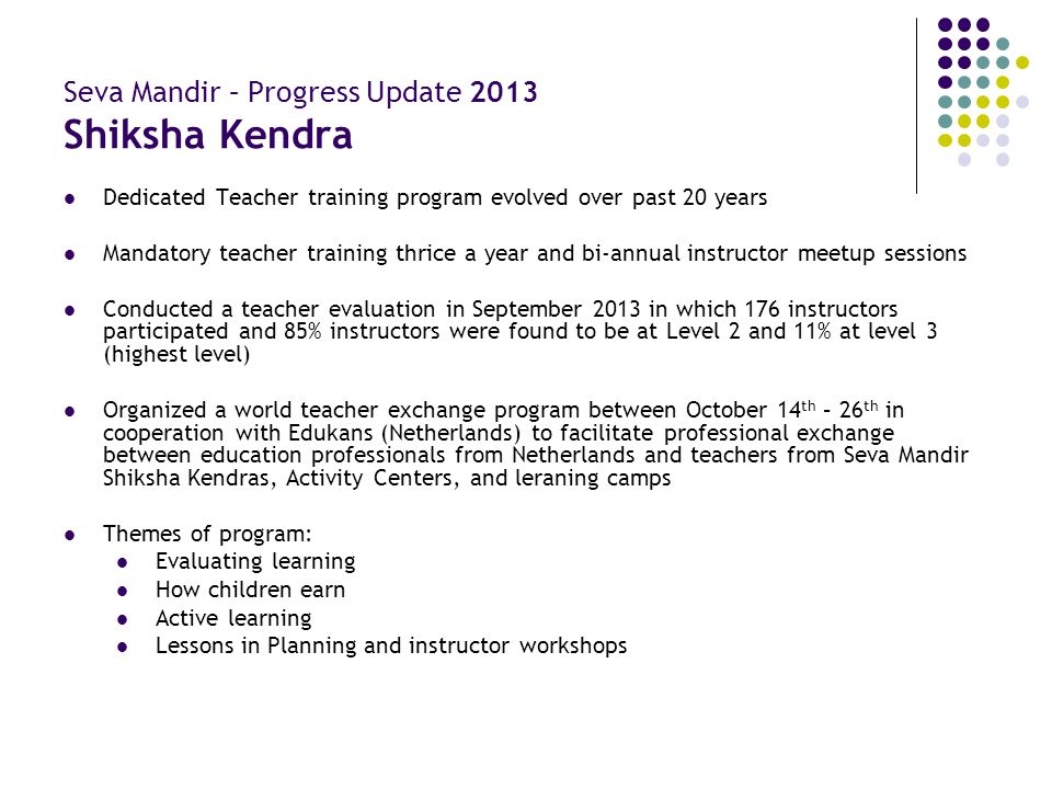 Seva Mandir – Progress Update 2013 Shiksha Kendra Dedicated Teacher training program evolved over past 20 years Mandatory teacher training thrice a ye