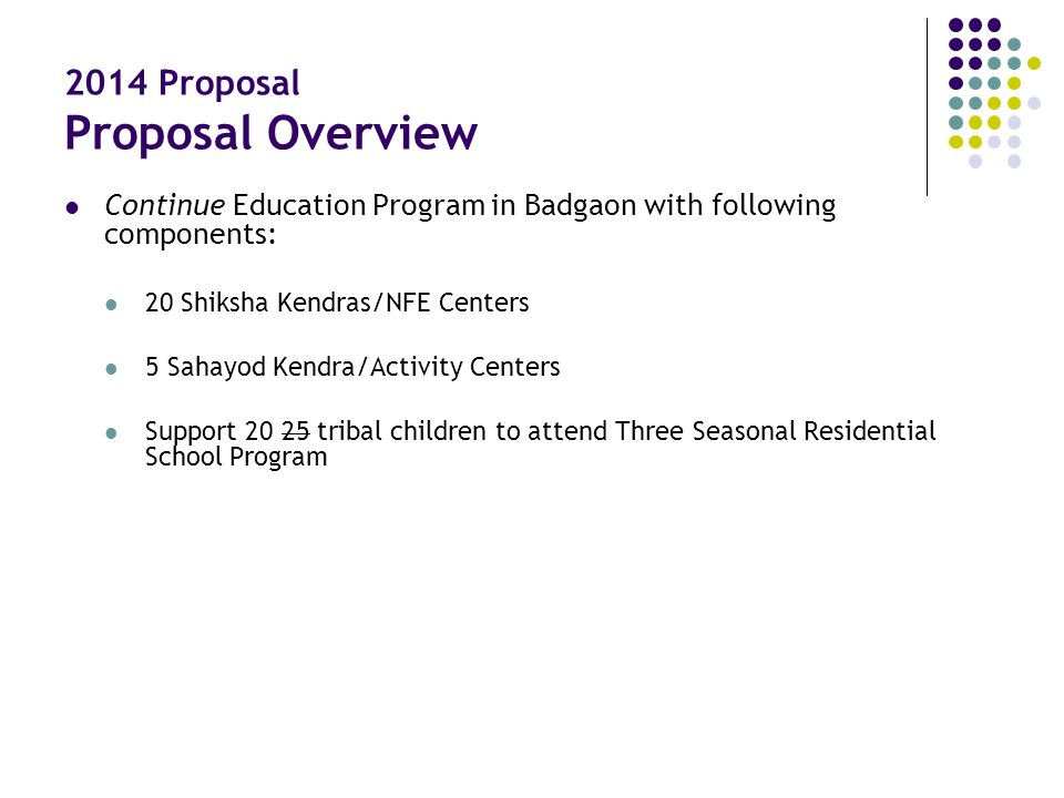 2014 Proposal Proposal Overview Continue Education Program in Badgaon with following components: 20 Shiksha Kendras/NFE Centers 5 Sahayod Kendra/Activ