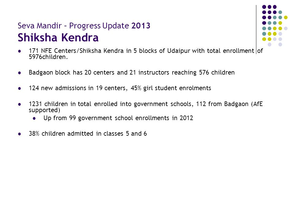 Seva Mandir – Progress Update 2013 Shiksha Kendra 171 NFE Centers/Shiksha Kendra in 5 blocks of Udaipur with total enrollment of 5976children. Badgaon