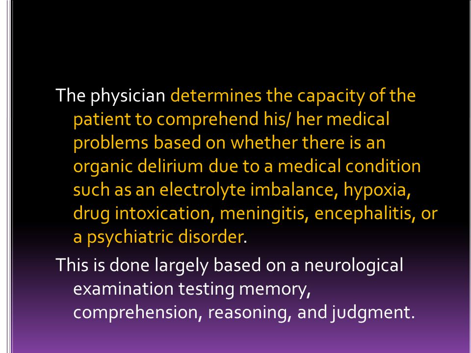 The physician determines the capacity of the patient to comprehend his/ her medical problems based on whether there is an organic delirium due to a medical condition such as an electrolyte imbalance, hypoxia, drug intoxication, meningitis, encephalitis, or a psychiatric disorder.