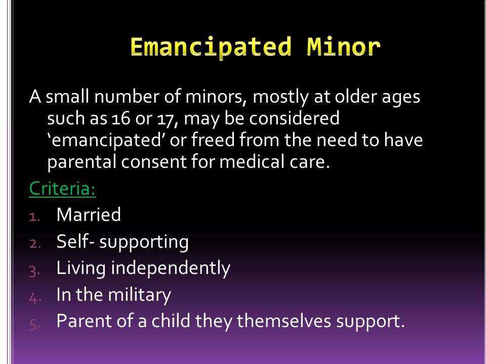 A small number of minors, mostly at older ages such as 16 or 17, may be considered 'emancipated' or freed from the need to have parental consent for medical care.