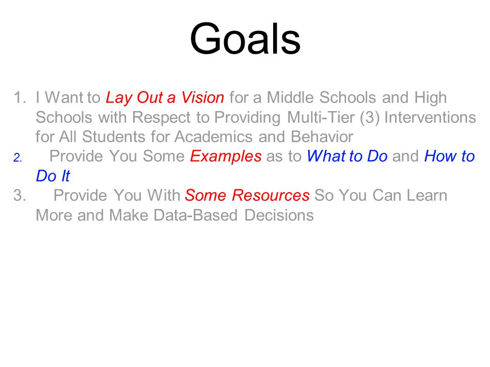 Goals 1. I Want to Lay Out a Vision for a Middle Schools and High Schools with Respect to Providing Multi-Tier (3) Interventions for All Students for