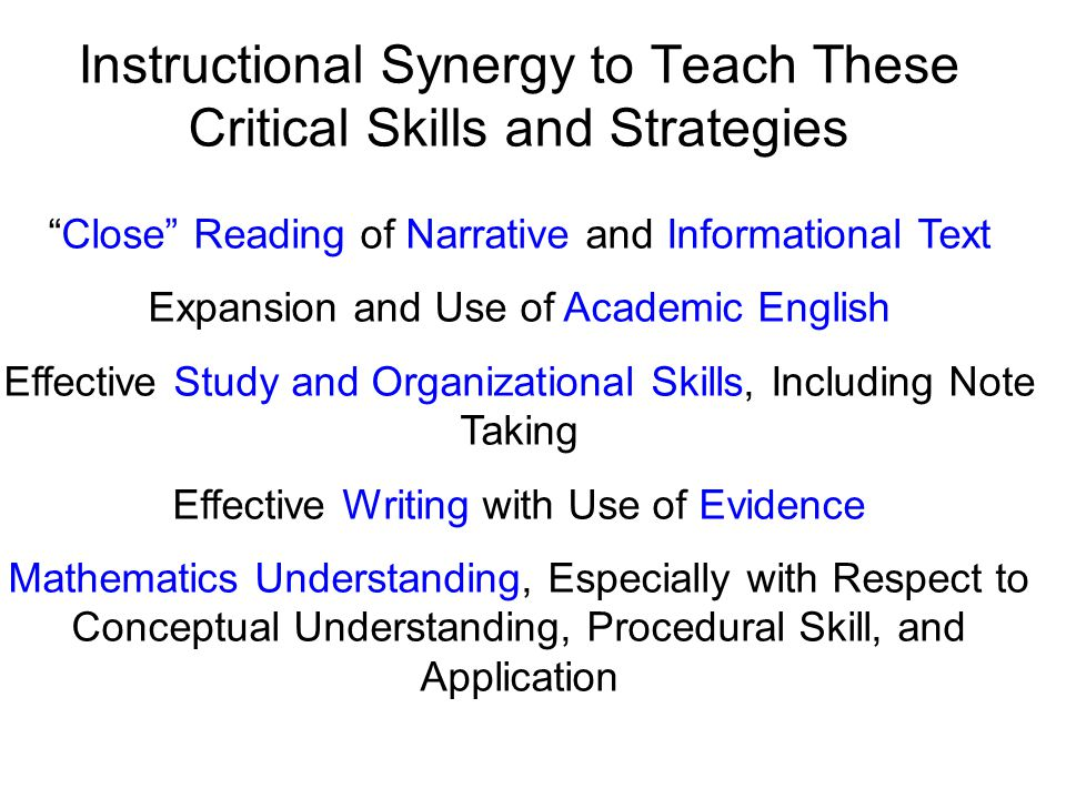 Instructional Synergy to Teach These Critical Skills and Strategies Close Reading of Narrative and Informational Text Expansion and Use of Academic English Effective Study and Organizational Skills, Including Note Taking Effective Writing with Use of Evidence Mathematics Understanding, Especially with Respect to Conceptual Understanding, Procedural Skill, and Application