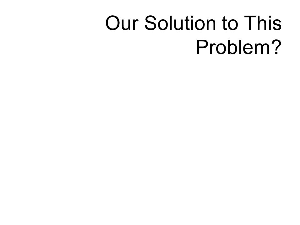 Our Solution to This Problem?