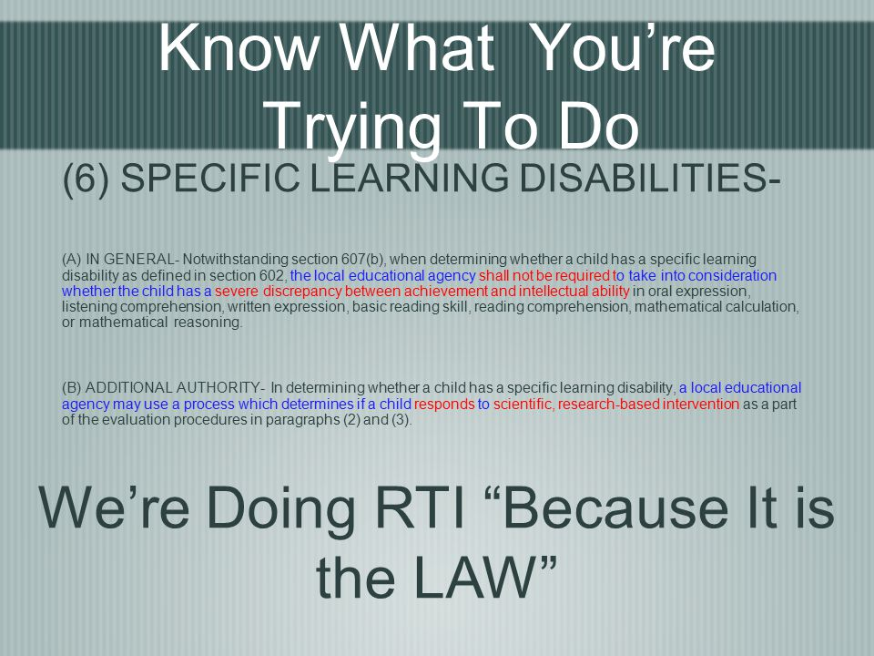 Know What You're Trying To Do (6) SPECIFIC LEARNING DISABILITIES- (A) IN GENERAL- Notwithstanding section 607(b), when determining whether a child has a specific learning disability as defined in section 602, the local educational agency shall not be required to take into consideration whether the child has a severe discrepancy between achievement and intellectual ability in oral expression, listening comprehension, written expression, basic reading skill, reading comprehension, mathematical calculation, or mathematical reasoning.