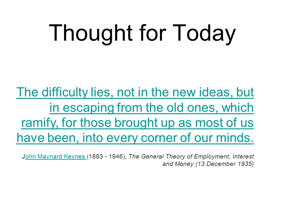 Thought for Today The difficulty lies, not in the new ideas, but in escaping from the old ones, which ramify, for those brought up as most of us have