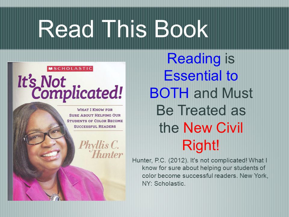 Read This Book Reading is Essential to BOTH and Must Be Treated as the New Civil Right! Hunter, P.C. (2012). It's not complicated! What I know for sur