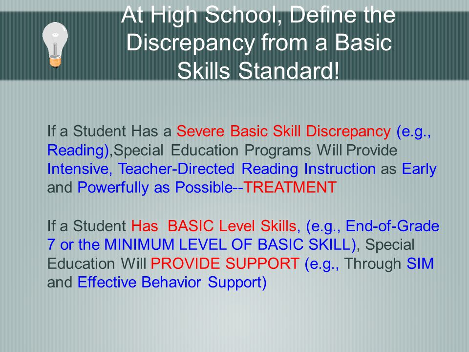 At High School, Define the Discrepancy from a Basic Skills Standard! If a Student Has a Severe Basic Skill Discrepancy (e.g., Reading),Special Educati