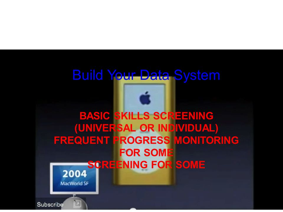 Build Your Data System BASIC SKILLS SCREENING (UNIVERSAL OR INDIVIDUAL) FREQUENT PROGRESS MONITORING FOR SOME SCREENING FOR SOME