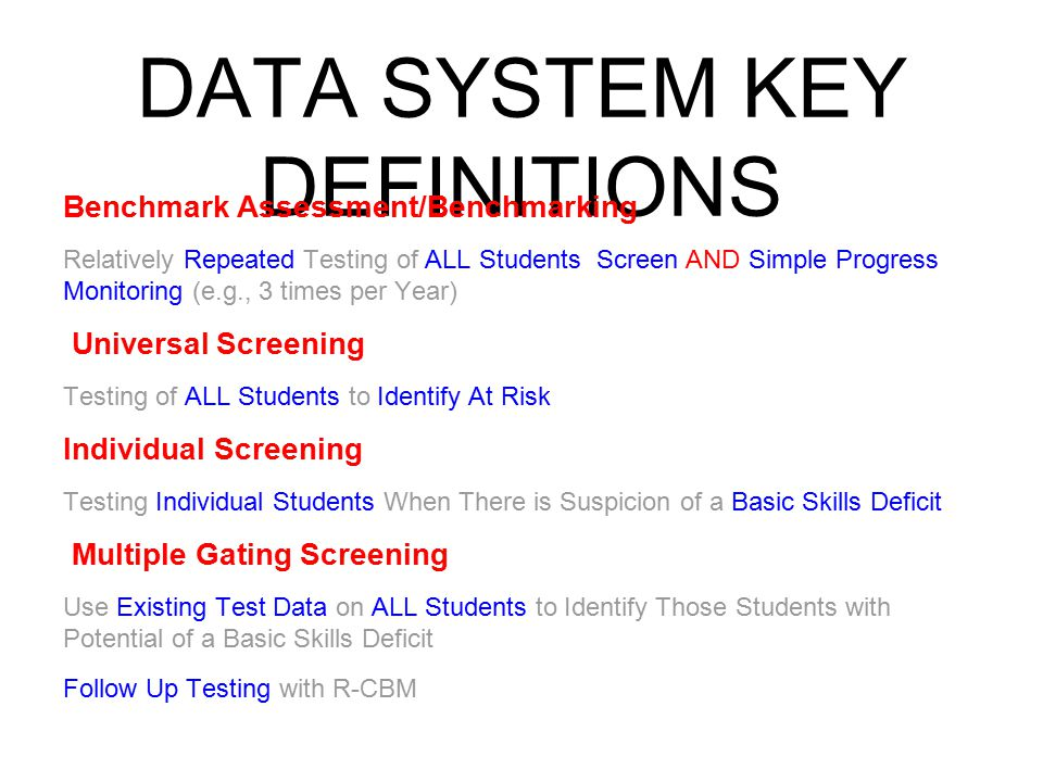DATA SYSTEM KEY DEFINITIONS Benchmark Assessment/Benchmarking Relatively Repeated Testing of ALL Students Screen AND Simple Progress Monitoring (e.g., 3 times per Year) Universal Screening Testing of ALL Students to Identify At Risk Individual Screening Testing Individual Students When There is Suspicion of a Basic Skills Deficit Multiple Gating Screening Use Existing Test Data on ALL Students to Identify Those Students with Potential of a Basic Skills Deficit Follow Up Testing with R-CBM