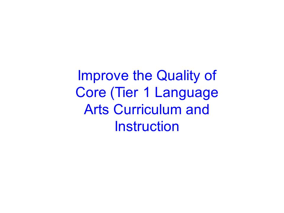 Improve the Quality of Core (Tier 1 Language Arts Curriculum and Instruction