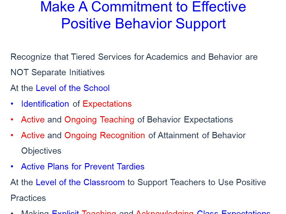 Make A Commitment to Effective Positive Behavior Support Recognize that Tiered Services for Academics and Behavior are NOT Separate Initiatives At the Level of the School Identification of Expectations Active and Ongoing Teaching of Behavior Expectations Active and Ongoing Recognition of Attainment of Behavior Objectives Active Plans for Prevent Tardies At the Level of the Classroom to Support Teachers to Use Positive Practices Making Explicit Teaching and Acknowledging Class Expectations Appropriate Use of Praise and Reprimands