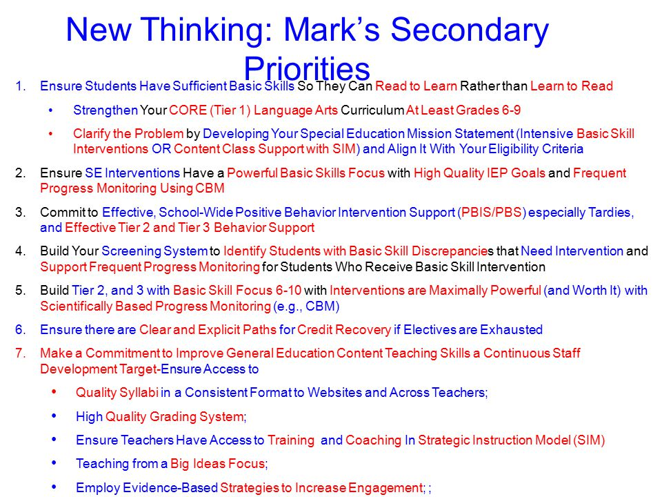 1.Ensure Students Have Sufficient Basic Skills So They Can Read to Learn Rather than Learn to Read Strengthen Your CORE (Tier 1) Language Arts Curriculum At Least Grades 6-9 Clarify the Problem by Developing Your Special Education Mission Statement (Intensive Basic Skill Interventions OR Content Class Support with SIM) and Align It With Your Eligibility Criteria 2.Ensure SE Interventions Have a Powerful Basic Skills Focus with High Quality IEP Goals and Frequent Progress Monitoring Using CBM 3.Commit to Effective, School-Wide Positive Behavior Intervention Support (PBIS/PBS) especially Tardies, and Effective Tier 2 and Tier 3 Behavior Support 4.Build Your Screening System to Identify Students with Basic Skill Discrepancies that Need Intervention and Support Frequent Progress Monitoring for Students Who Receive Basic Skill Intervention 5.Build Tier 2, and 3 with Basic Skill Focus 6-10 with Interventions are Maximally Powerful (and Worth It) with Scientifically Based Progress Monitoring (e.g., CBM) 6.Ensure there are Clear and Explicit Paths for Credit Recovery if Electives are Exhausted 7.Make a Commitment to Improve General Education Content Teaching Skills a Continuous Staff Development Target-Ensure Access to Quality Syllabi in a Consistent Format to Websites and Across Teachers; High Quality Grading System; Ensure Teachers Have Access to Training and Coaching In Strategic Instruction Model (SIM) Teaching from a Big Ideas Focus; Employ Evidence-Based Strategies to Increase Engagement; ; 8.Shift Related Services Roles to Minimal Testing and Maximum Consultation and Coaching Support New Thinking: Mark's Secondary Priorities