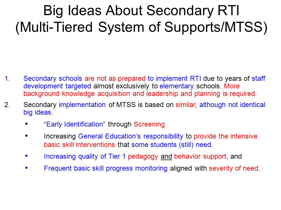Big Ideas About Secondary RTI (Multi-Tiered System of Supports/MTSS) 1.Secondary schools are not as prepared to implement RTI due to years of staff development targeted almost exclusively to elementary schools.