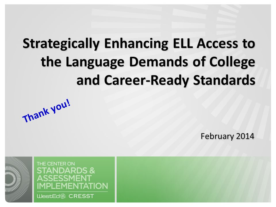 Strategically Enhancing ELL Access to the Language Demands of College and Career-Ready Standards February 2014 Thank you!