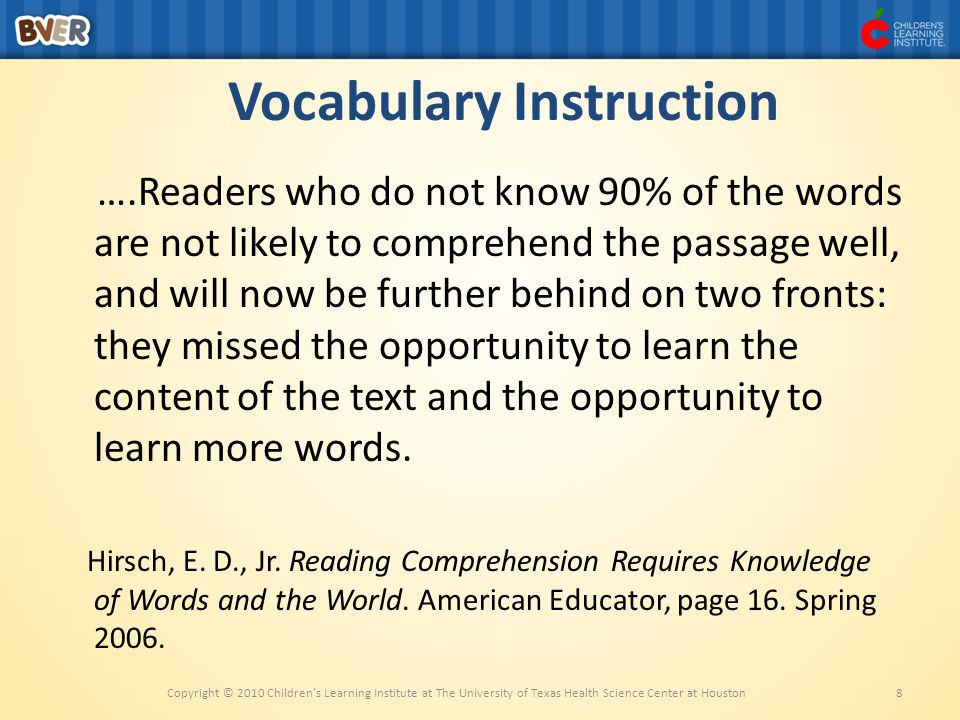 Vocabulary Instruction ….Readers who do not know 90% of the words are not likely to comprehend the passage well, and will now be further behind on two fronts: they missed the opportunity to learn the content of the text and the opportunity to learn more words.