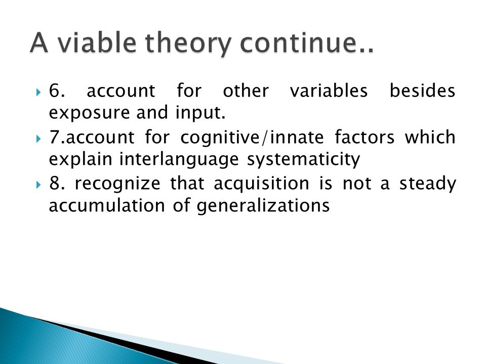  6. account for other variables besides exposure and input.  7.account for cognitive/innate factors which explain interlanguage systematicity  8. r