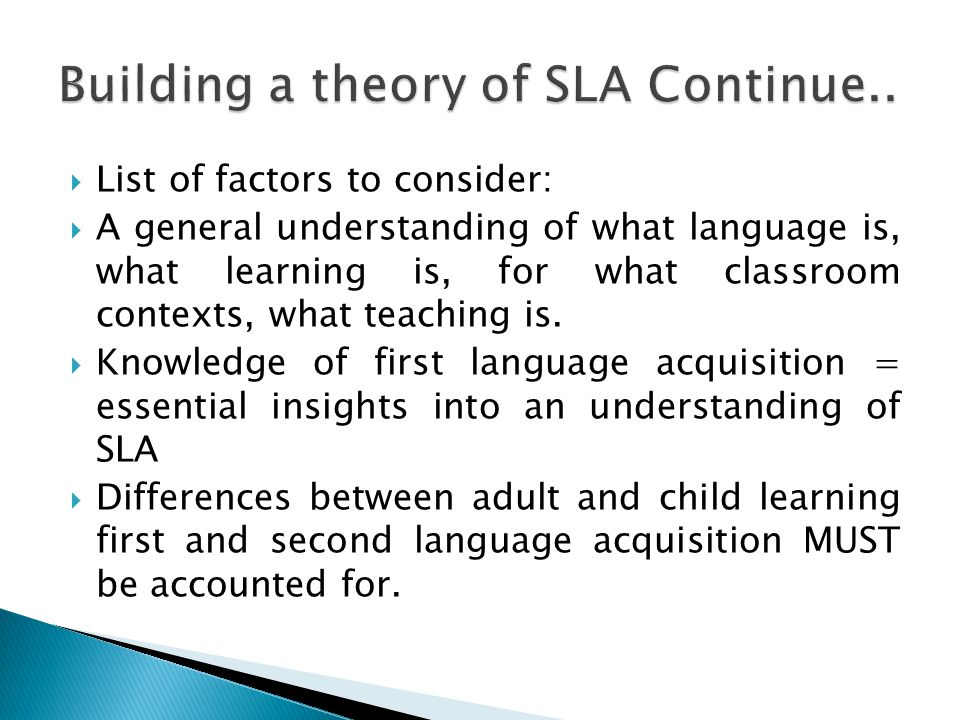  List of factors to consider:  A general understanding of what language is, what learning is, for what classroom contexts, what teaching is.  Knowl