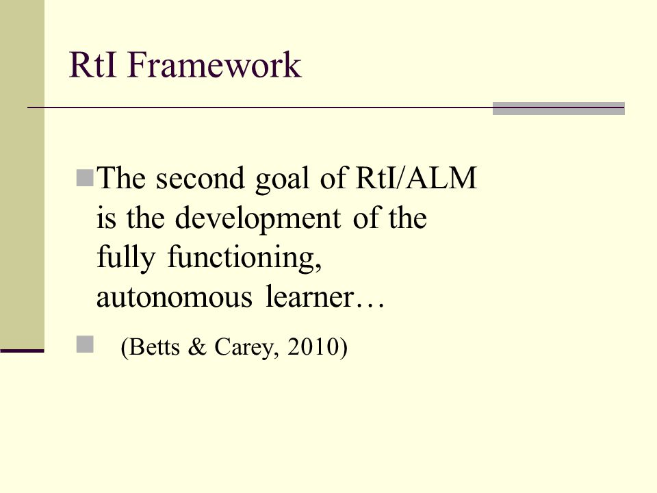 The second goal of RtI/ALM is the development of the fully functioning, autonomous learner… (Betts & Carey, 2010) RtI Framework