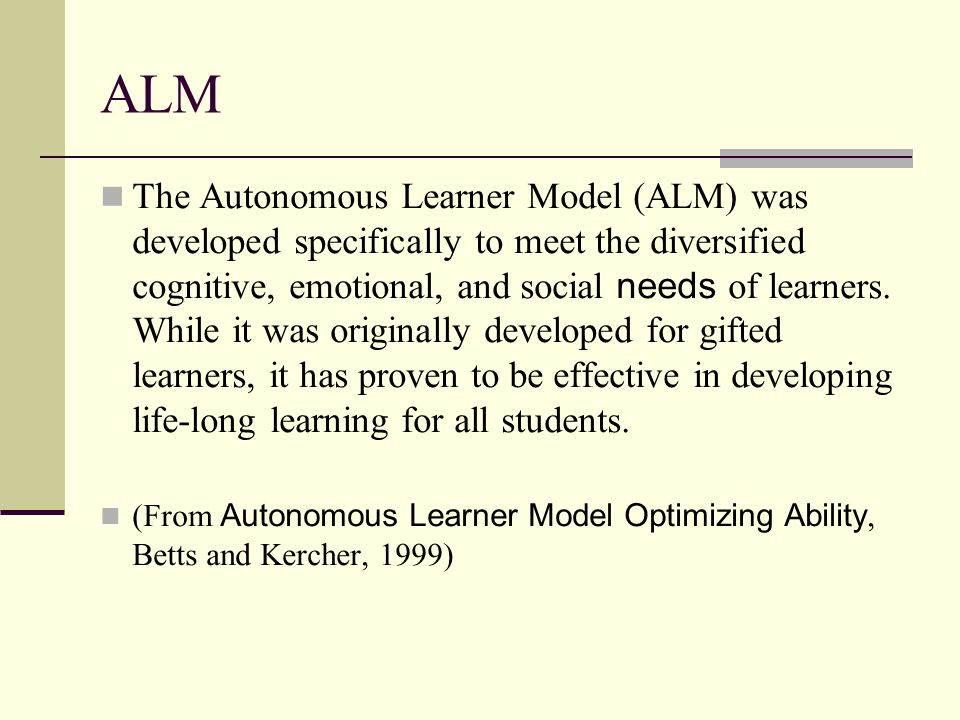 ALM The Autonomous Learner Model (ALM) was developed specifically to meet the diversified cognitive, emotional, and social needs of learners.