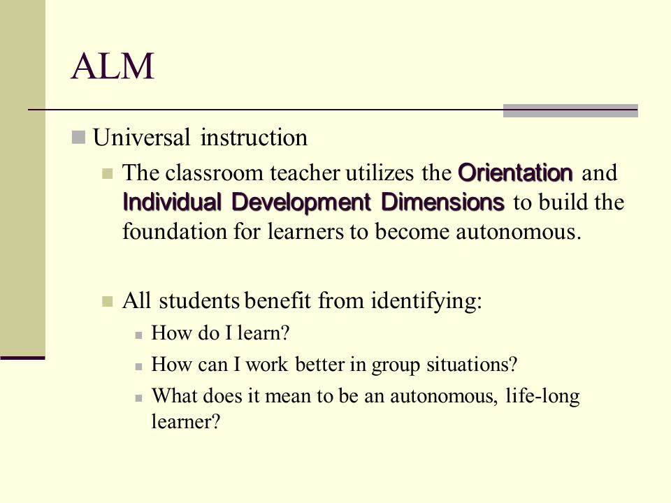 ALM Universal instruction Orientation Individual Development Dimensions The classroom teacher utilizes the Orientation and Individual Development Dimensions to build the foundation for learners to become autonomous.