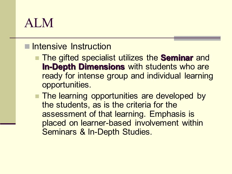 ALM Intensive Instruction Seminar In-Depth Dimensions The gifted specialist utilizes the Seminar and In-Depth Dimensions with students who are ready for intense group and individual learning opportunities.