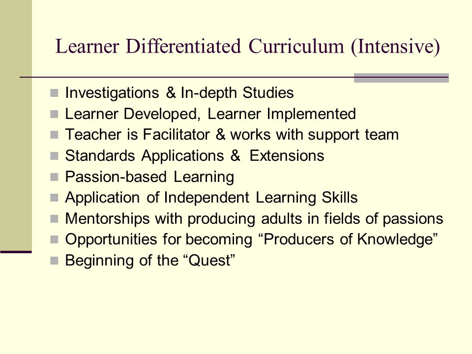 Learner Differentiated Curriculum (Intensive) Investigations & In-depth Studies Learner Developed, Learner Implemented Teacher is Facilitator & works with support team Standards Applications & Extensions Passion-based Learning Application of Independent Learning Skills Mentorships with producing adults in fields of passions Opportunities for becoming Producers of Knowledge Beginning of the Quest