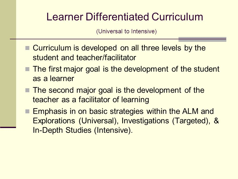 Learner Differentiated Curriculum (Universal to Intensive) Curriculum is developed on all three levels by the student and teacher/facilitator The first major goal is the development of the student as a learner The second major goal is the development of the teacher as a facilitator of learning Emphasis in on basic strategies within the ALM and Explorations (Universal), Investigations (Targeted), & In-Depth Studies (Intensive).