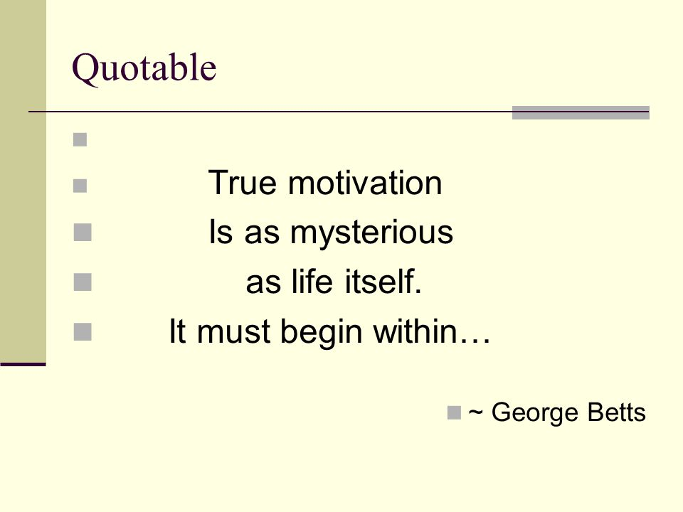 Quotable True motivation Is as mysterious as life itself. It must begin within… ~ George Betts