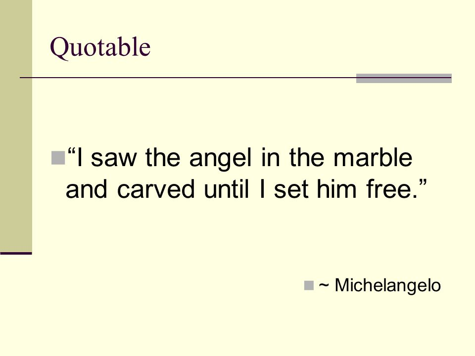 Quotable I saw the angel in the marble and carved until I set him free. ~ Michelangelo