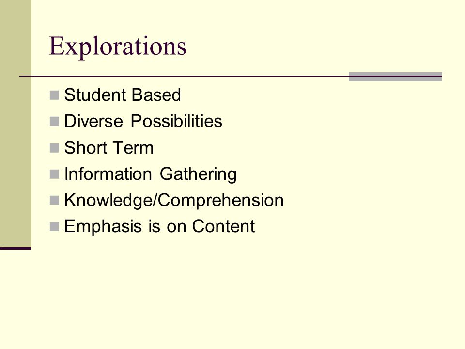 Explorations Student Based Diverse Possibilities Short Term Information Gathering Knowledge/Comprehension Emphasis is on Content