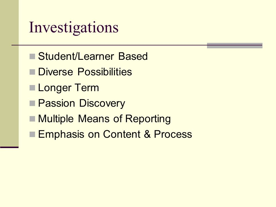 Investigations Student/Learner Based Diverse Possibilities Longer Term Passion Discovery Multiple Means of Reporting Emphasis on Content & Process