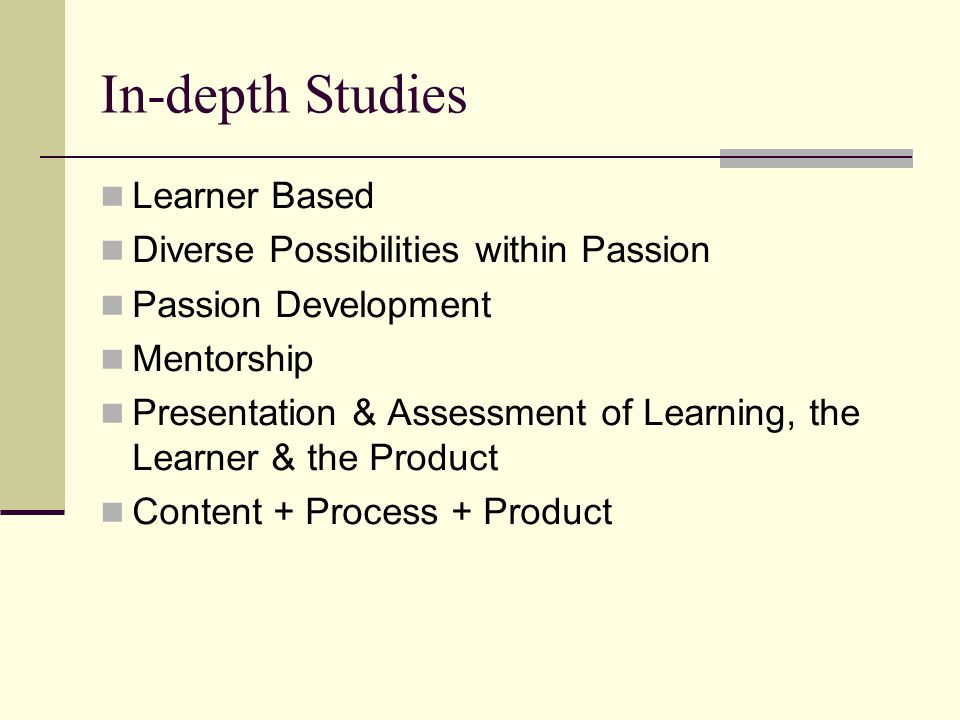 In-depth Studies Learner Based Diverse Possibilities within Passion Passion Development Mentorship Presentation & Assessment of Learning, the Learner & the Product Content + Process + Product