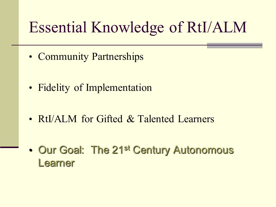 Essential Knowledge of RtI/ALM Community Partnerships Fidelity of Implementation RtI/ALM for Gifted & Talented Learners Our Goal: The 21 st Century Autonomous Learner Our Goal: The 21 st Century Autonomous Learner
