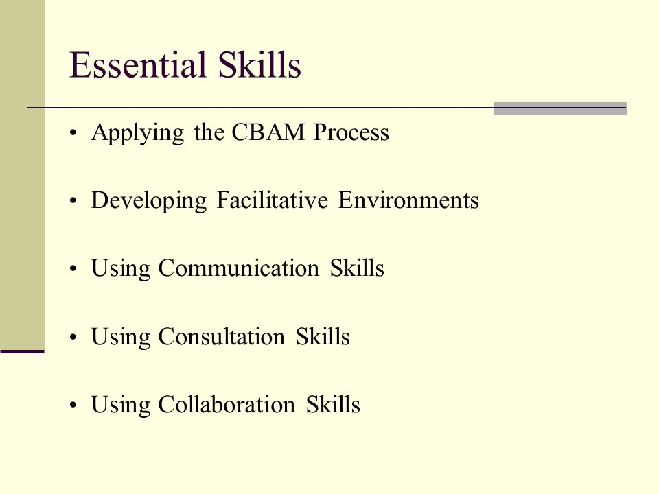 Essential Skills Applying the CBAM Process Developing Facilitative Environments Using Communication Skills Using Consultation Skills Using Collaboration Skills