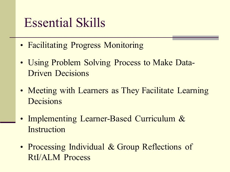 Essential Skills Facilitating Progress Monitoring Using Problem Solving Process to Make Data- Driven Decisions Meeting with Learners as They Facilitate Learning Decisions Implementing Learner-Based Curriculum & Instruction Processing Individual & Group Reflections of RtI/ALM Process