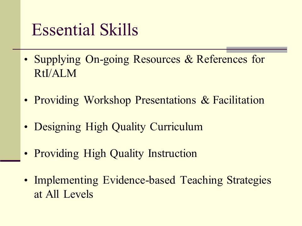 Essential Skills Supplying On-going Resources & References for RtI/ALM Providing Workshop Presentations & Facilitation Designing High Quality Curriculum Providing High Quality Instruction Implementing Evidence-based Teaching Strategies at All Levels