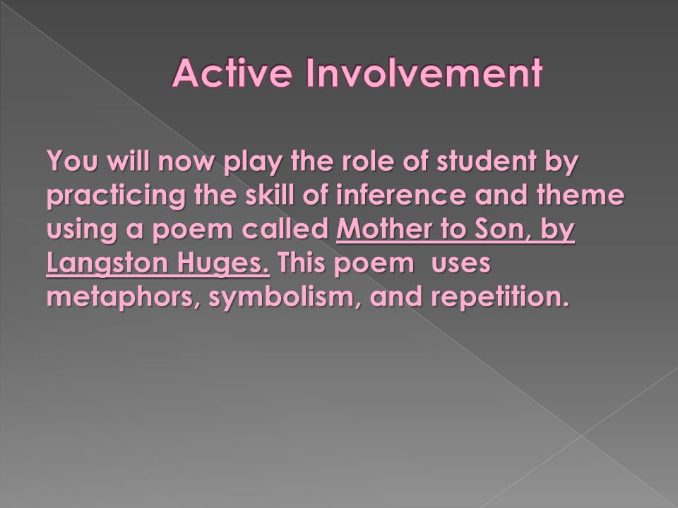 You will now play the role of student by practicing the skill of inference and theme using a poem called Mother to Son, by Langston Huges. This poem u