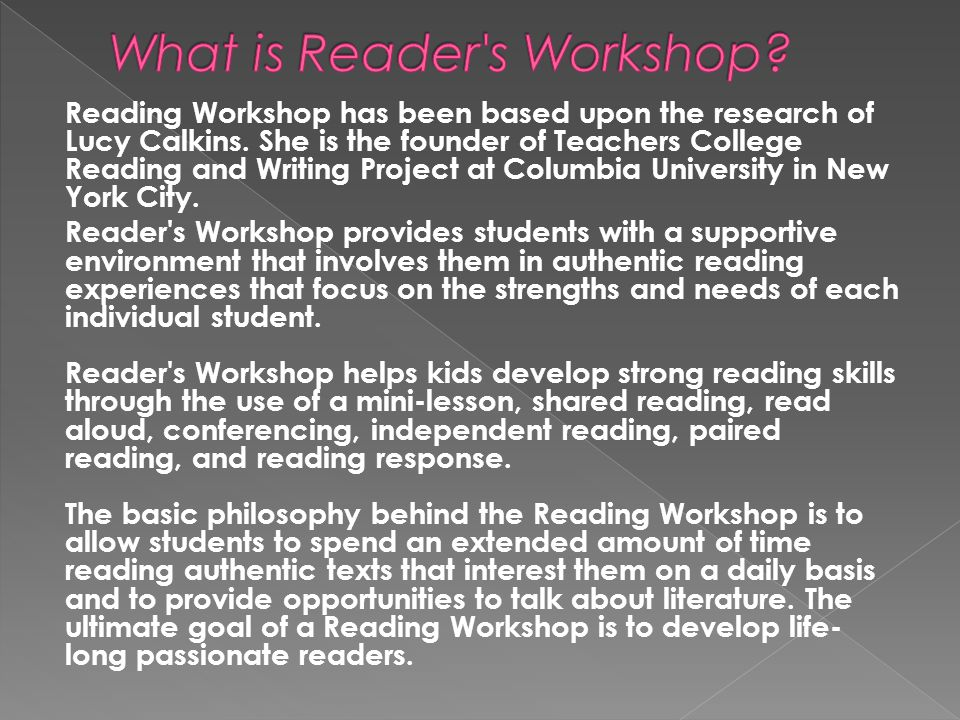 Reading Workshop has been based upon the research of Lucy Calkins. She is the founder of Teachers College Reading and Writing Project at Columbia Univ