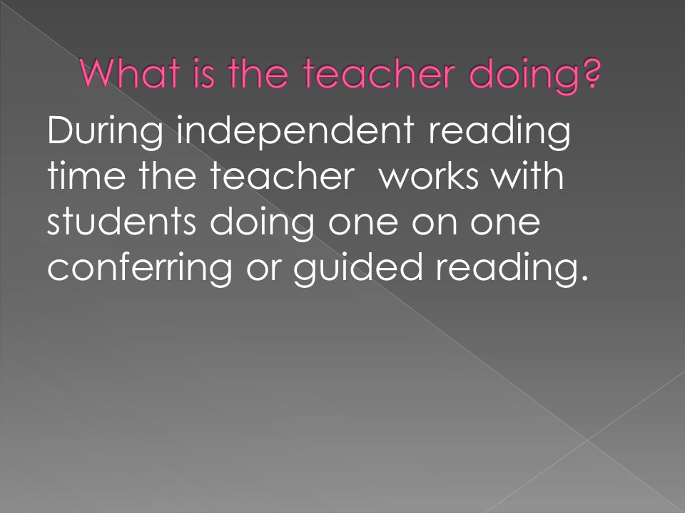 During independent reading time the teacher works with students doing one on one conferring or guided reading.