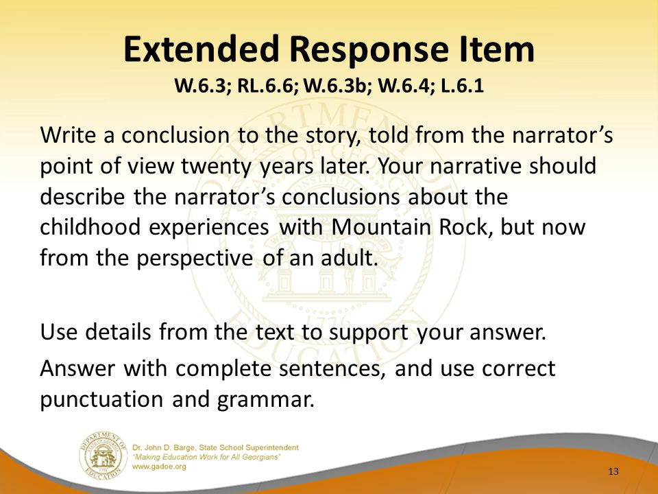 Extended Response Item W.6.3; RL.6.6; W.6.3b; W.6.4; L.6.1 Write a conclusion to the story, told from the narrator's point of view twenty years later.