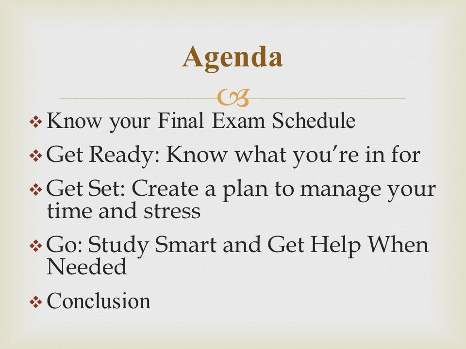   Know your Final Exam Schedule  Get Ready: Know what you're in for  Get Set: Create a plan to manage your time and stress  Go: Study Smart and Get Help When Needed  Conclusion Agenda